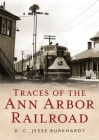 Traces of the Ann Arbor Railroad (America Through Time) Cover Image