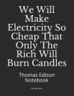 We Will Make Electricity So Cheap That Only The Rich Will Burn Candles: Thomas Edison Notebook Cover Image
