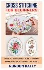 Cross Stitching for Beginners: Guide to Mastering Cross Stitching, Make Beautiful Stitches Like a Pro Cover Image