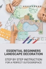 Essential Beginners Landscape Decoration: Step By Step Instruction For A Perfect Outdoorspace: Landscape Design Ideas Cover Image