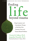 Finding Life Beyond Trauma: Using Acceptance and Commitment Therapy to Heal from Post-Traumatic Stress and Trauma-Related Problems (New Harbinger Self-Help Workbook) Cover Image