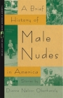 A Brief History of Male Nudes in America: Stories (Flannery O'Connor Award for Short Fiction #25) Cover Image
