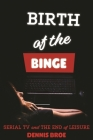 Birth of the Binge: Serial TV and the End of Leisure (Contemporary Approaches to Film and Media) Cover Image