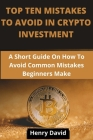 Top Ten Mistakes to Avoid in Crypto Investment: A Short Guide On How To Avoid Common Mistakes Beginners Make. Cover Image