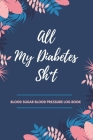 All My Diabetes Sh*t Blood Sugar Blood Pressure Log Book: V.9 Floral Glucose Tracking Log Book 54 Weeks with Monthly Review Monitor Your Health (1 Yea Cover Image