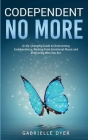 Codependent no more: A Life-Changing Guide to Overcoming Codependency, Healing from Emotional Abuse to Embracing Who You Are Cover Image