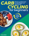 Carb Cycling for Beginners: Recipes and Exercises to Lose Weight and Build Muscle Cover Image