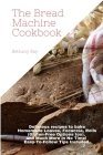 The Bread Machine Cookbook: Delicious recipes to bake Homemade Loaves, Focaccia, Rolls (Gluten-Free Options too), and Much More in No Time! Easy-T Cover Image
