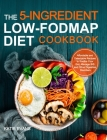 The 5-ingredient Low-FODMAP Diet Cookbook: Affordable and Delectable Recipes to Soonthe Your Gut,Manage IBS and Other Digestive Disorders Cover Image