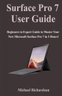 Surface Pro 7 User Guide: Beginners to Expert Guide to Master Your New Microsoft Surface Pro 7 in 3 Hours! Cover Image