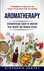 Aromatherapy: Aromatherapy Guide to Improve Your Health and Reduce Stress (A Handbook to Discover the Power of Essential Oils for He Cover Image