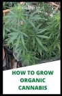 How to Grow Organic Cannabis: Prefect Guide of Growing Naturally Cannabis Indoor and Outdoor Plus Its Benefit Cover Image