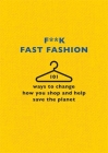 F**k Fast Fashion: 101 ways to change how you shop and help save the planet Cover Image