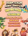 keep calm and watch detective Joaquin how he will behave with plant and animals: A Gorgeous Coloring and Guessing Game Book for Joaquin /gift for Joaq Cover Image