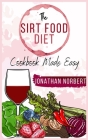 The Sirt Food Diet Cookbook made Easy: Healthy and Tasty Recipes to Lose Weight fast, Safely and Easily. Regain the Control of Your Body and Your Life Cover Image