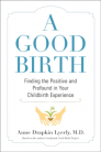 A Good Birth: Finding the Positive and Profound in Your Childbirth Experience Cover Image