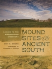 Mound Sites of the Ancient South: A Guide to the Mississippian Chiefdoms Cover Image