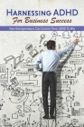 Harnessing ADHD For Business Success: How Entrepreneurs Can Control Their ADHD To Win: Benefits Of Adhd Cover Image