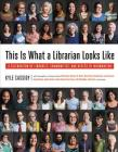 This Is What a Librarian Looks Like: A Celebration of Libraries, Communities, and Access to Information Cover Image