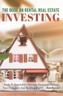 The Book On Rental Real Estate Investing: Guide To Successfully Securing Financing, Closing Your First Deal, And Building Wealth Real Estate: Investin Cover Image