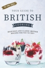Your Guide to British Cooking: Delicious and Classic British Recipes for You to Try! Cover Image