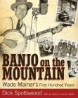 Banjo on the Mountain: Wade Mainer's First Hundred Years (American Made Music) Cover Image