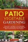 Patio Vegetable Gardening: Grow Fresh Food Right at Your Doorstep - Simple Patio Garden Ideas That Will Make You Want to Spend All Your Time Outd Cover Image