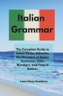 Italian Grammar: The Complete Guide to Learn Verbs, Adverbs, the Structure of Italian Sentences, Date, Numbers, and Time in Italian. Cover Image