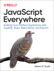 JavaScript Everywhere: Building Cross-Platform Applications with Graphql, React, React Native, and Electron Cover Image