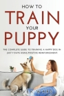 How to Train Your Puppy: The Complete Guide to Training a Happy Dog in Just 7 Days Using Positive Reinforcement. Cover Image