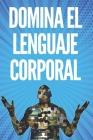 Domina El Lenguaje Corporal: Técnicas Para Leer Expresiones Y Acciones del Cuerpo!! Cover Image