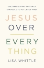 Jesus Over Everything: Uncomplicating the Daily Struggle to Put Jesus First Cover Image