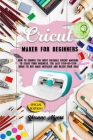 Cricut Maker for Beginners: How to Choose the Most Suitable Cricut Machine to Start Your Business. The Last Step-By-Step Guide to Not Making Mista Cover Image