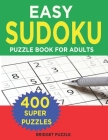 Easy Sudoku Puzzle Book For Adults: 400+ Easy Sudoku Puzzles and Solutions For Absolute Beginners Cover Image