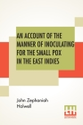 An Account Of The Manner Of Inoculating For The Small Pox In The East Indies: With Some Observations On The Practice And Mode Of Treating That Disease Cover Image