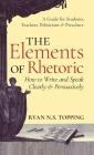 Elements of Rhetoric: How to Write and Speak Clearly and Persuasively -- A Guide for Students, Teachers, Politicians & Preachers Cover Image