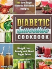 Diabetic Smoothie Cookbook: 100 Low Sugar Diabetic Smoothie Recipes for Weight Loss, Beauty and Blood Sugar Detox Cover Image