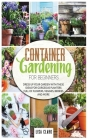 Container Gardening For Beginners.: Dress Up Your Garden With These Ideas For Gorgeous Planters Full Of Flowers, Veggies, Berries And More... Cover Image