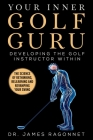 Your Inner Golf Guru: The Science of Rethinking, Relearning, & Revamping Your Golf Swing Cover Image
