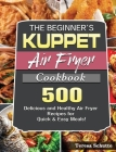 The Beginner's KUPPET Air Fryer Cookbook: 500 Delicious and Healthy Air Fryer Recipes for Quick & Easy Meals! Cover Image