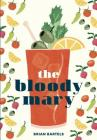 The Bloody Mary: The Lore and Legend of a Cocktail Classic, with Recipes for Brunch and Beyond Cover Image
