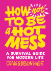 How Not to Be a Hot Mess: A Survival Guide for Modern Life Cover Image