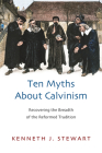 Ten Myths about Calvinism: Recovering the Breadth of the Reformed Tradition Cover Image