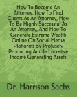 How To Become An Attorney, How To Find Clients As An Attorney, How To Be Highly Successful As An Attorney, And How To Generate Extreme Wealth Online O Cover Image