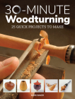 30-Minute Woodturning: 25 Quick Projects to Make Cover Image