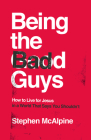 Being the Bad Guys: How to Live for Jesus in a World That Says You Shouldn't Cover Image