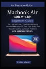 MacBook Air with M1 Chip Beginners Guide for Senior Citizens: The Ultimate Users Guide to Mastering the New MacBook Air, Plus Tips, Tricks, and Troubl Cover Image