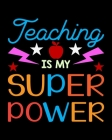Teaching Is My Super Power: Teacher Appreciation Notebook Or Journal Cover Image