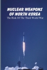 Nuclear Weapons Of North Korea: The Risk Of The Third World War: North Korea'S Nuclear Weapons Cover Image