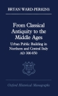 From Classical Antiquity to the Middle Ages: Public Building in Northern and Central Italy, Ad 300-850 (Oxford Historical Monographs) Cover Image